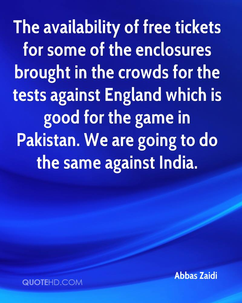 The availability of free tickets for some of the enclosures brought in the crowds for the tests against England which is good for the game in Pakistan. We are going to do the same against India.