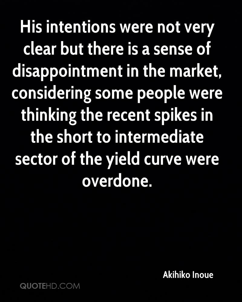 His intentions were not very clear but there is a sense of disappointment in the market, considering some people were thinking the recent spikes in the short to intermediate sector of the yield curve were overdone.