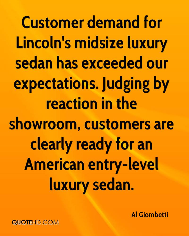 Customer demand for Lincoln's midsize luxury sedan has exceeded our expectations. Judging by reaction in the showroom, customers are clearly ready for an American entry-level luxury sedan.