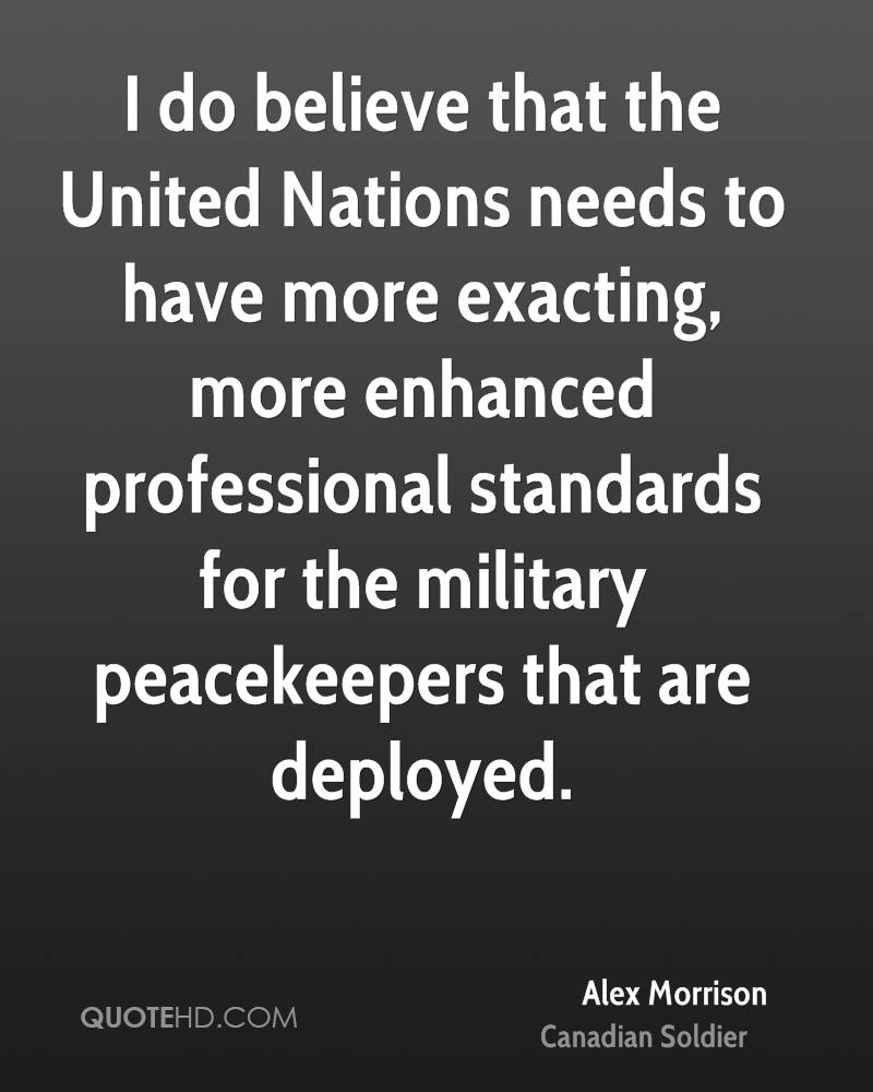 I do believe that the United Nations needs to have more exacting, more enhanced professional standards for the military peacekeepers that are deployed.
