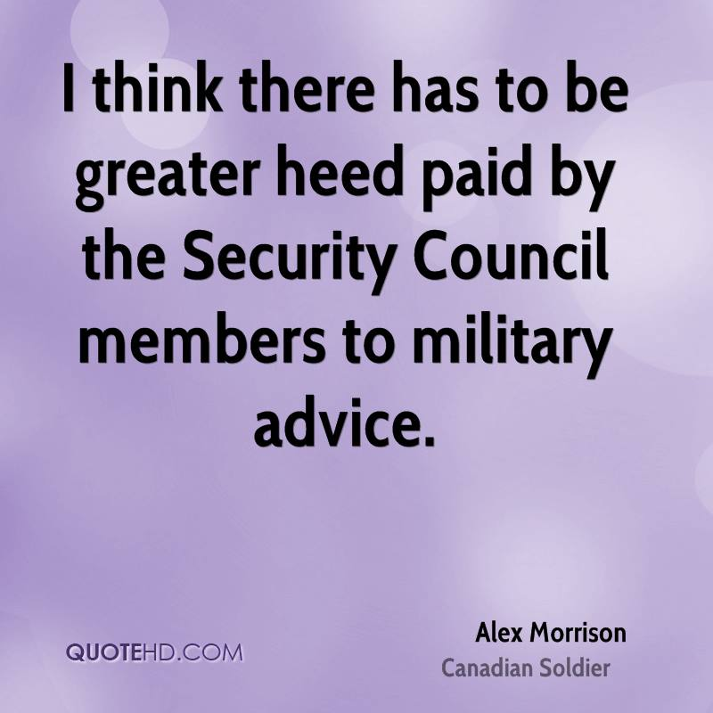 I think there has to be greater heed paid by the Security Council members to military advice.