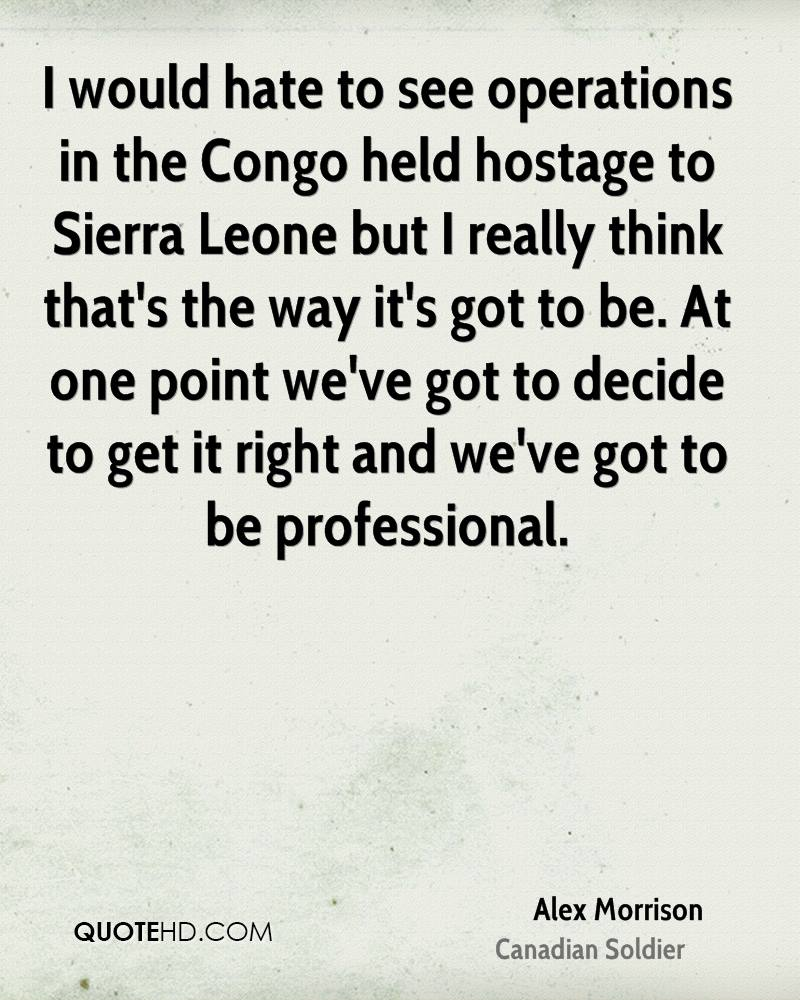 I would hate to see operations in the Congo held hostage to Sierra Leone but I really think that's the way it's got to be. At one point we've got to decide to get it right and we've got to be professional.