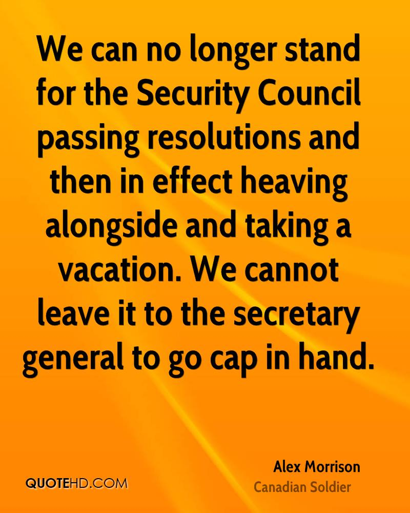 We can no longer stand for the Security Council passing resolutions and then in effect heaving alongside and taking a vacation. We cannot leave it to the secretary general to go cap in hand.