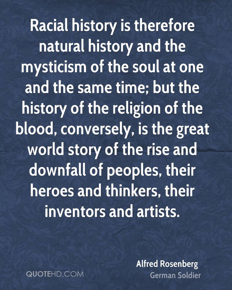 Racial history is therefore natural history and the mysticism of the soul at one and the same time; but the history of the religion of the blood, conversely, is the great world story of the rise and downfall of peoples, their heroes and thinkers, their inventors and artists.
