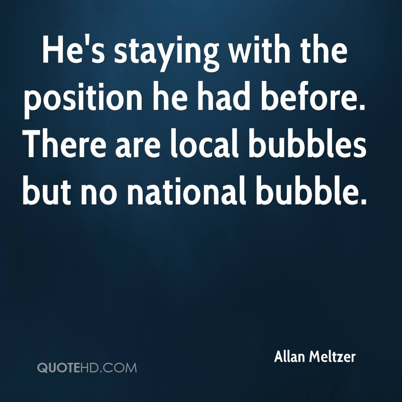 He's staying with the position he had before. There are local bubbles but no national bubble.