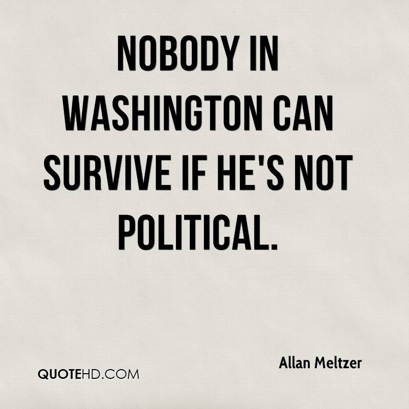 Nobody in Washington can survive if he's not political.