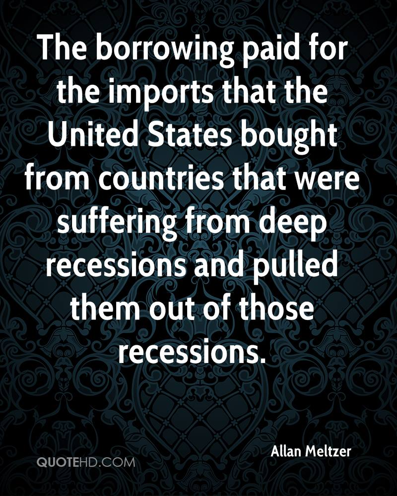 The borrowing paid for the imports that the United States bought from countries that were suffering from deep recessions and pulled them out of those recessions.