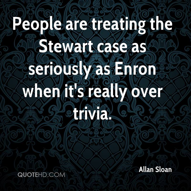 People are treating the Stewart case as seriously as Enron when it's really over trivia.