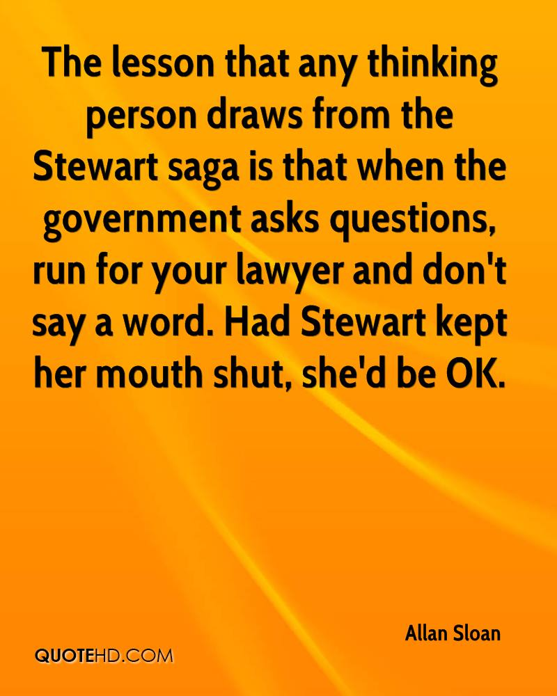 The lesson that any thinking person draws from the Stewart saga is that when the government asks questions, run for your lawyer and don't say a word. Had Stewart kept her mouth shut, she'd be OK.