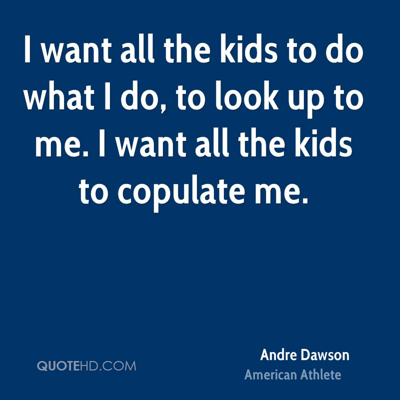 I want all the kids to do what I do, to look up to me. I want all the kids to copulate me.