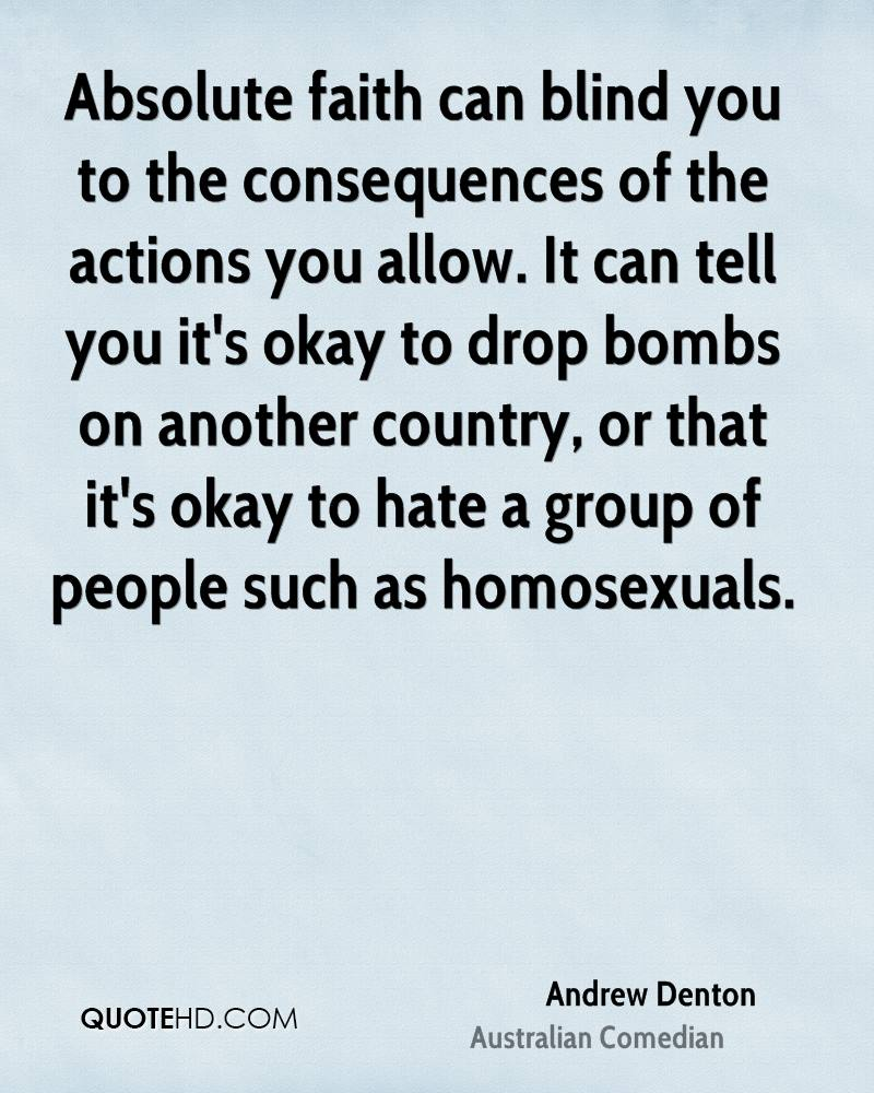 Absolute faith can blind you to the consequences of the actions you allow. It can tell you it's okay to drop bombs on another country, or that it's okay to hate a group of people such as homosexuals.