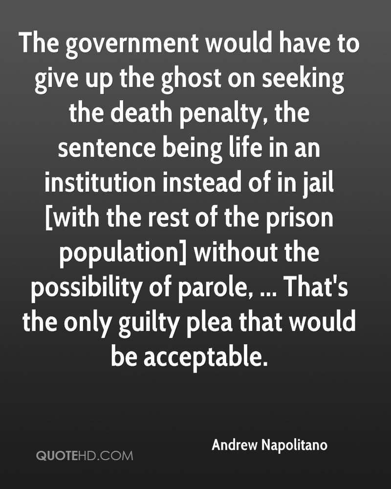 The government would have to give up the ghost on seeking the death penalty, the sentence being life in an institution instead of in jail [with the rest of the prison population] without the possibility of parole, ... That's the only guilty plea that would be acceptable.