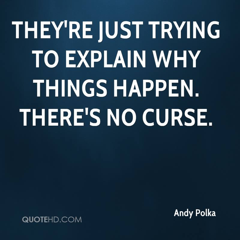 They're just trying to explain why things happen. There's no curse.