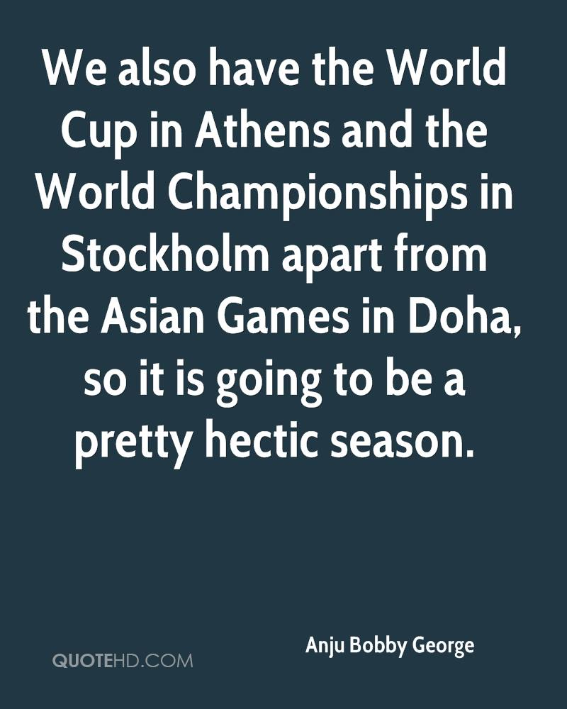 We also have the World Cup in Athens and the World Championships in Stockholm apart from the Asian Games in Doha, so it is going to be a pretty hectic season.