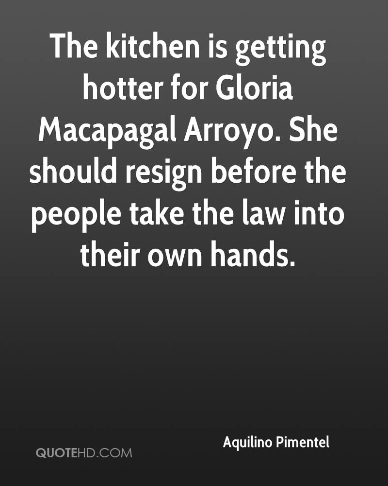The kitchen is getting hotter for Gloria Macapagal Arroyo. She should resign before the people take the law into their own hands.