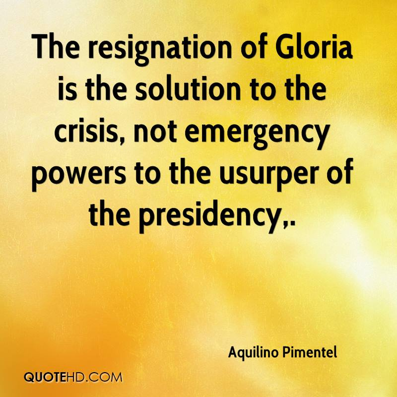 The resignation of Gloria is the solution to the crisis, not emergency powers to the usurper of the presidency.