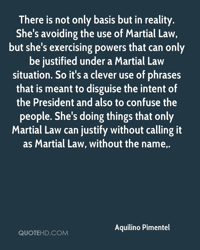 There is not only basis but in reality. She's avoiding the use of Martial Law, but she's exercising powers that can only be justified under a Martial Law situation. So it's a clever use of phrases that is meant to disguise the intent of the President and also to confuse the people. She's doing things that only Martial Law can justify without calling it as Martial Law, without the name.