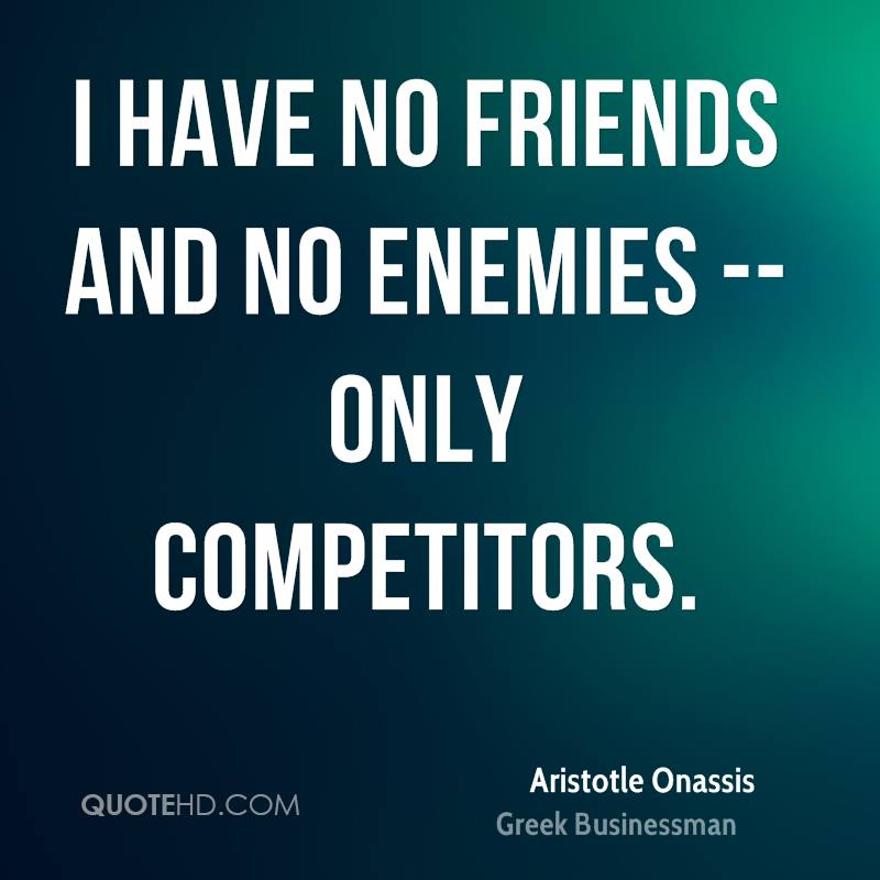 I have no friends and no enemies -- only competitors.