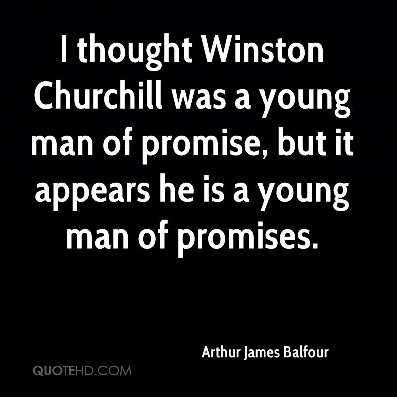 I thought Winston Churchill was a young man of promise, but it appears he is a young man of promises.