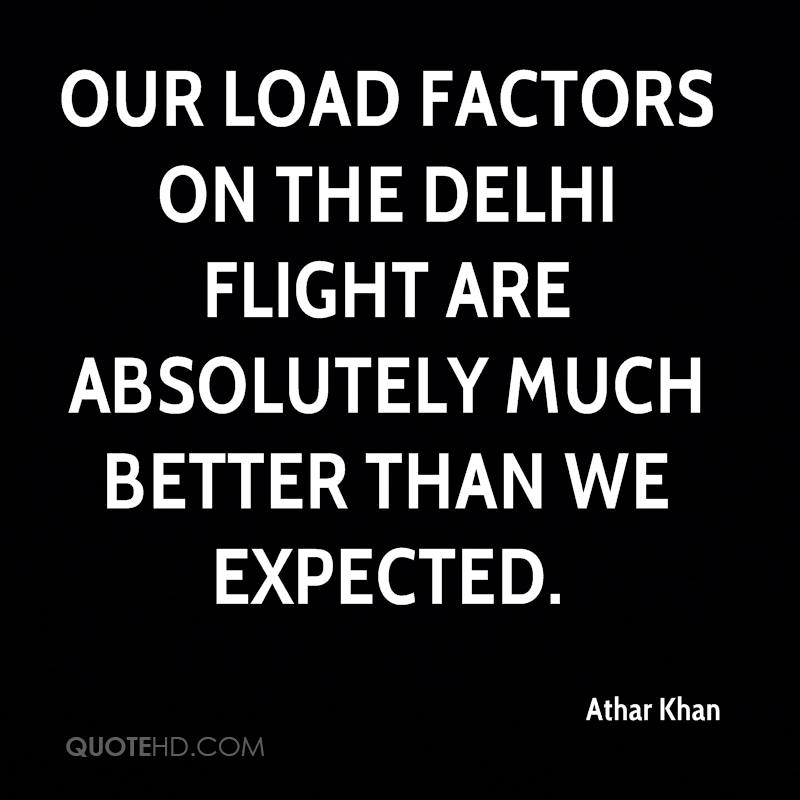 Our load factors on the Delhi flight are absolutely much better than we expected.