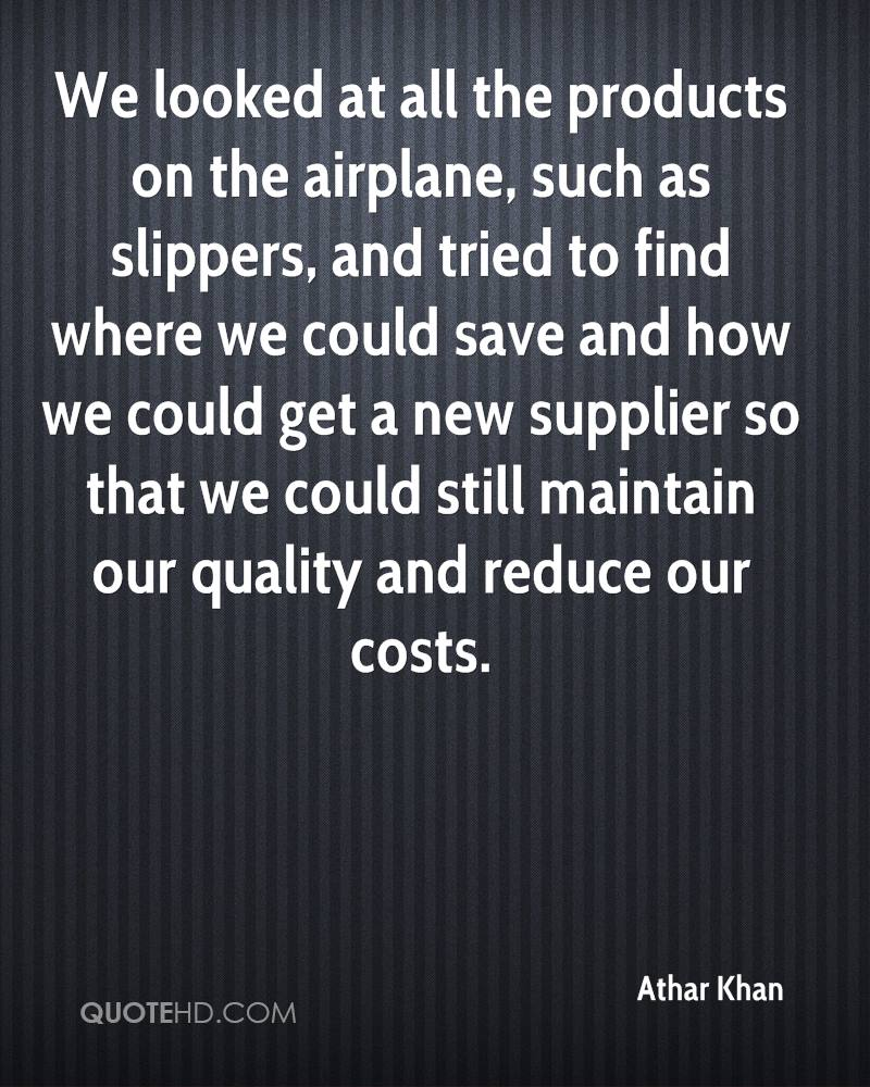 We looked at all the products on the airplane, such as slippers, and tried to find where we could save and how we could get a new supplier so that we could still maintain our quality and reduce our costs.