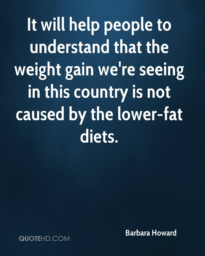 It will help people to understand that the weight gain we're seeing in this country is not caused by the lower-fat diets.