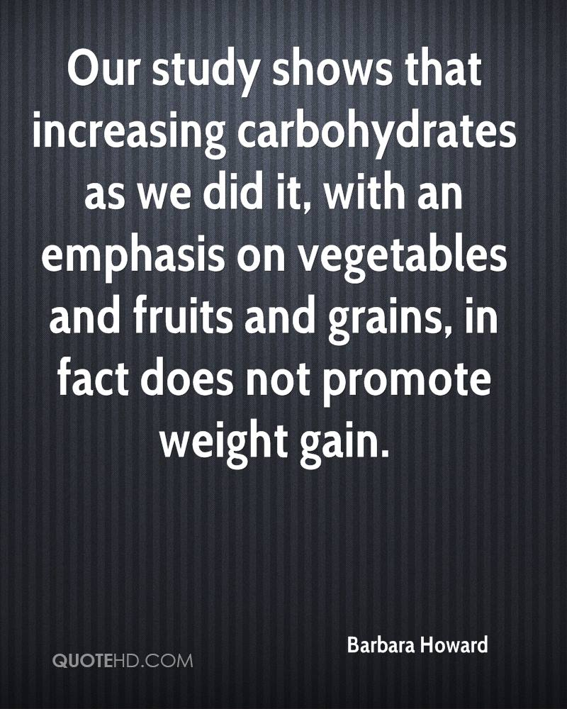 Our study shows that increasing carbohydrates as we did it, with an emphasis on vegetables and fruits and grains, in fact does not promote weight gain.