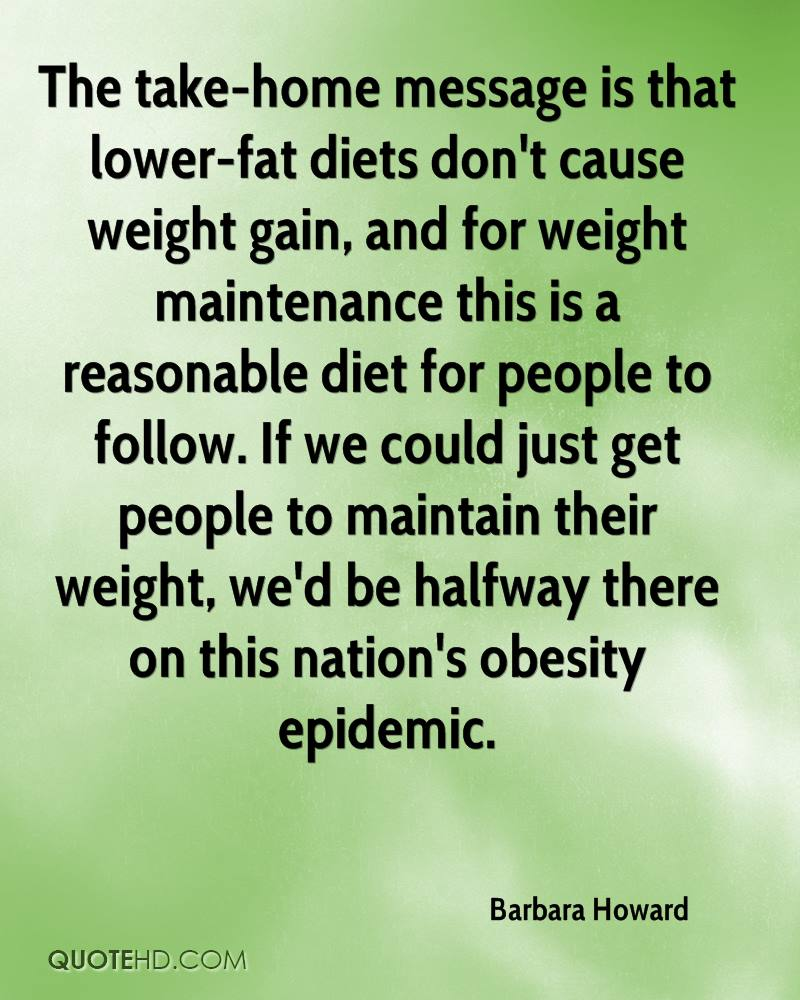 The take-home message is that lower-fat diets don't cause weight gain, and for weight maintenance this is a reasonable diet for people to follow. If we could just get people to maintain their weight, we'd be halfway there on this nation's obesity epidemic.