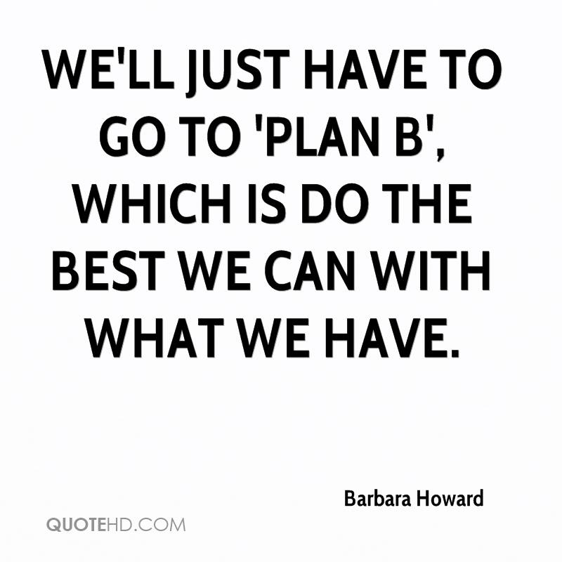 We'll just have to go to 'plan B', which is do the best we can with what we have.