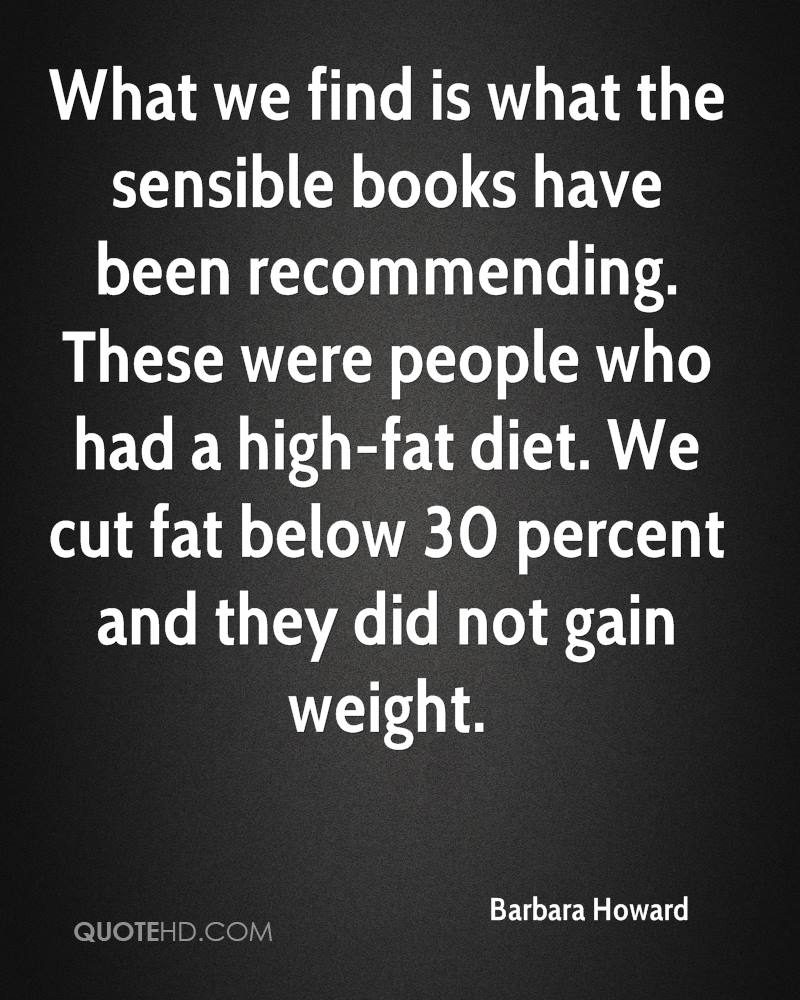 What we find is what the sensible books have been recommending. These were people who had a high-fat diet. We cut fat below 30 percent and they did not gain weight.
