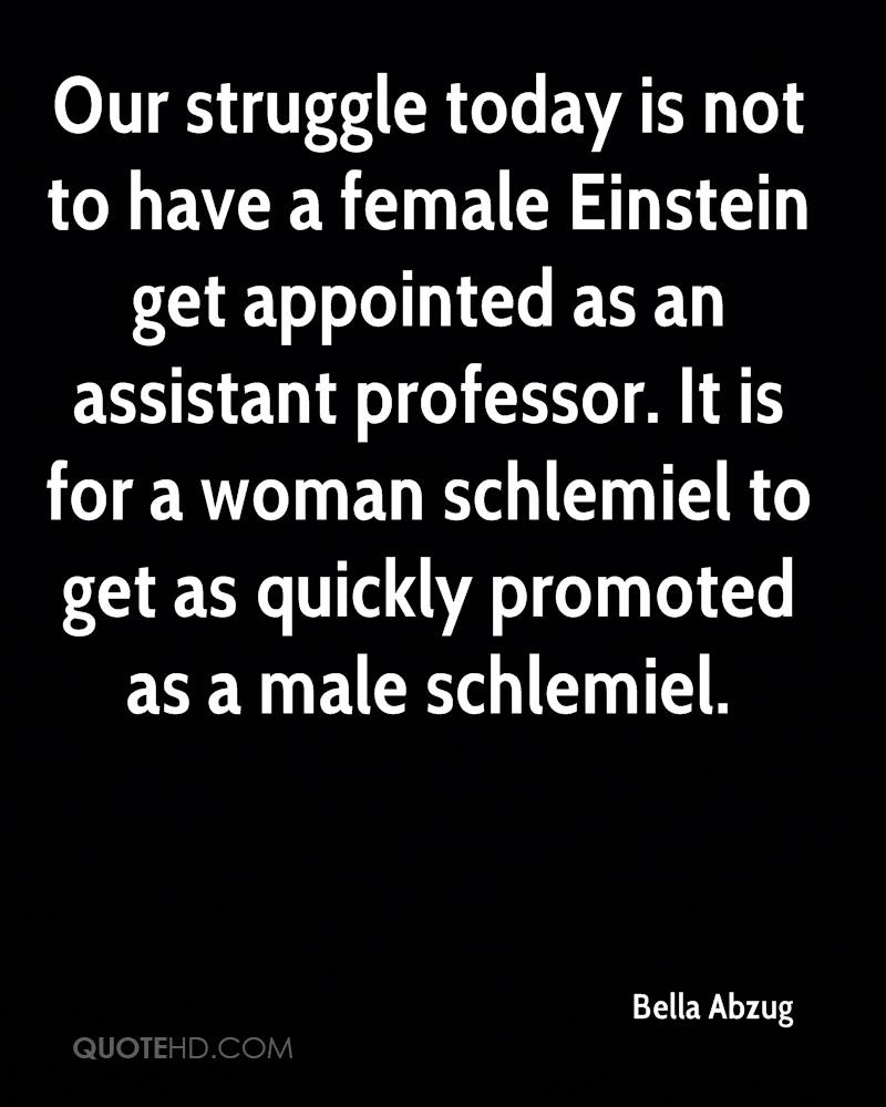 Our struggle today is not to have a female Einstein get appointed as an assistant professor. It is for a woman schlemiel to get as quickly promoted as a male schlemiel.
