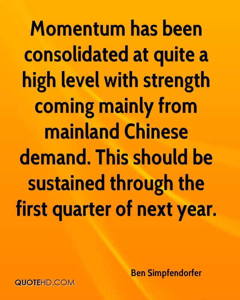 Momentum has been consolidated at quite a high level with strength coming mainly from mainland Chinese demand. This should be sustained through the first quarter of next year.