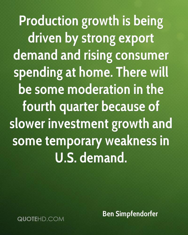 Production growth is being driven by strong export demand and rising consumer spending at home. There will be some moderation in the fourth quarter because of slower investment growth and some temporary weakness in U.S. demand.