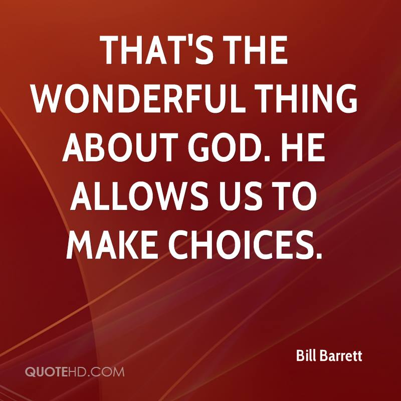That's the wonderful thing about God. He allows us to make choices.