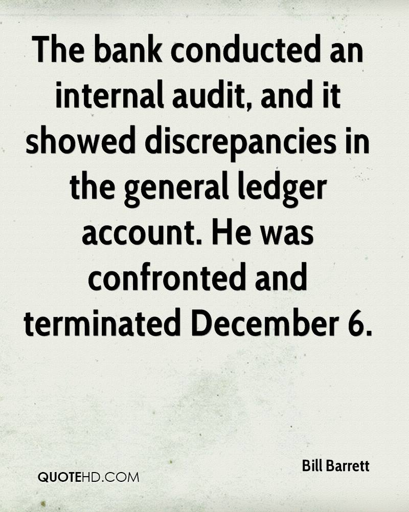 The bank conducted an internal audit, and it showed discrepancies in the general ledger account. He was confronted and terminated December 6.