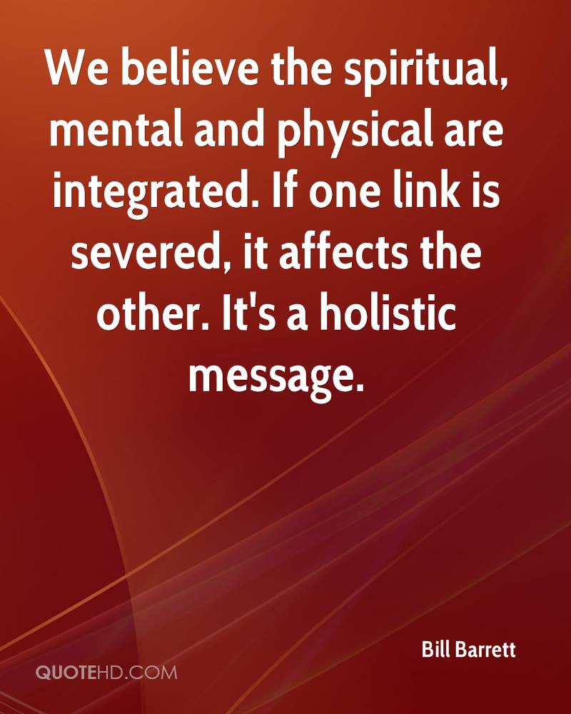 We believe the spiritual, mental and physical are integrated. If one link is severed, it affects the other. It's a holistic message.
