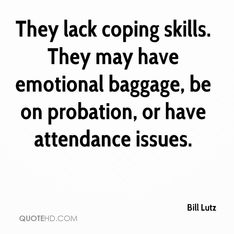 They lack coping skills. They may have emotional baggage, be on probation, or have attendance issues.