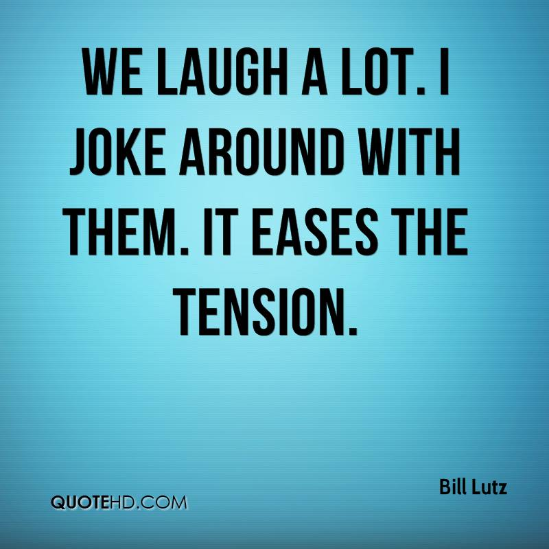 We laugh a lot. I joke around with them. It eases the tension.