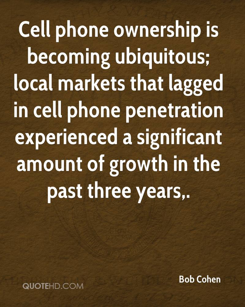 Cell phone ownership is becoming ubiquitous; local markets that lagged in cell phone penetration experienced a significant amount of growth in the past three years.