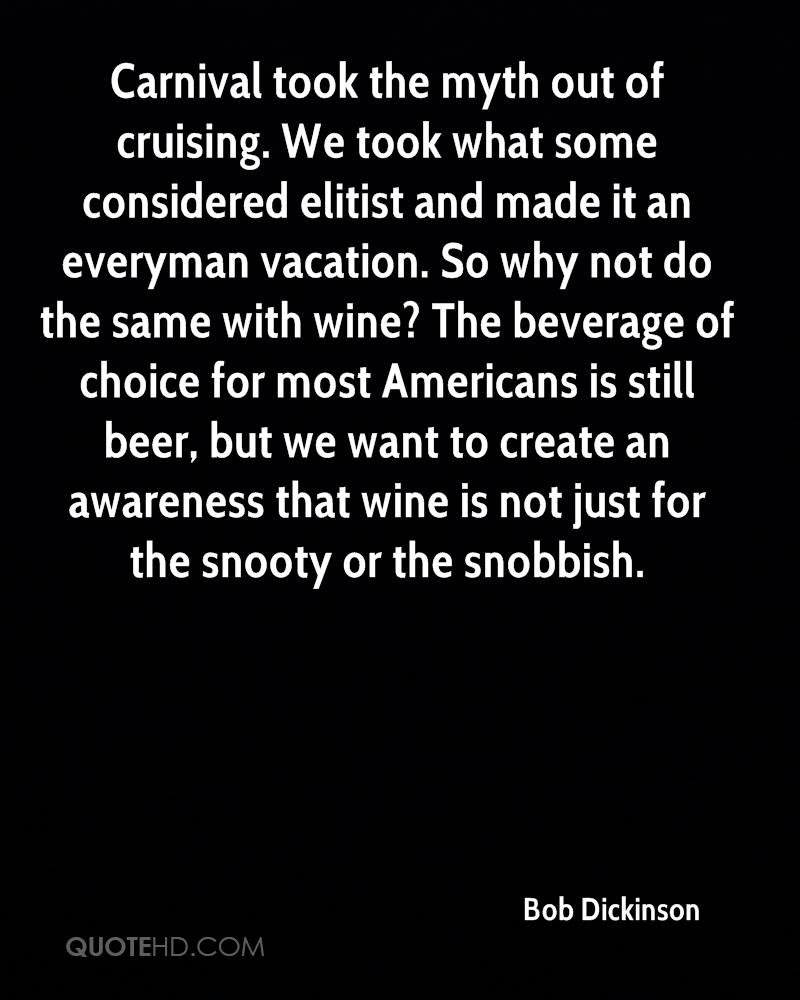 Carnival took the myth out of cruising. We took what some considered elitist and made it an everyman vacation. So why not do the same with wine? The beverage of choice for most Americans is still beer, but we want to create an awareness that wine is not just for the snooty or the snobbish.