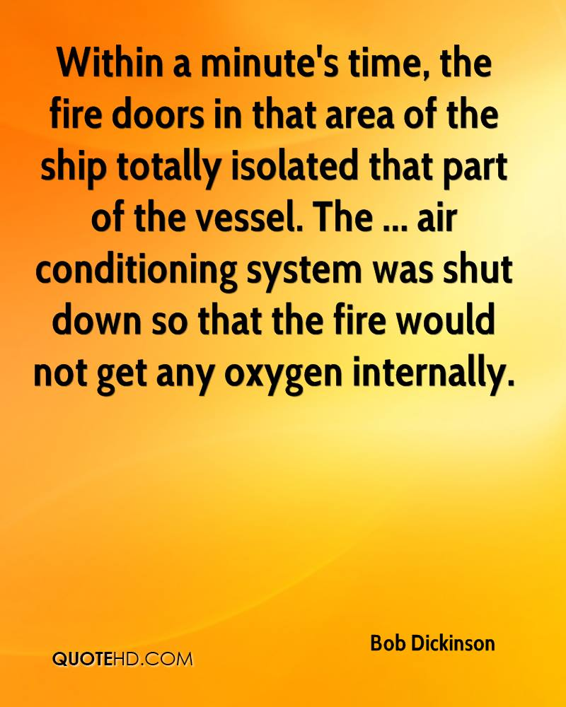 Within a minute's time, the fire doors in that area of the ship totally isolated that part of the vessel. The ... air conditioning system was shut down so that the fire would not get any oxygen internally.