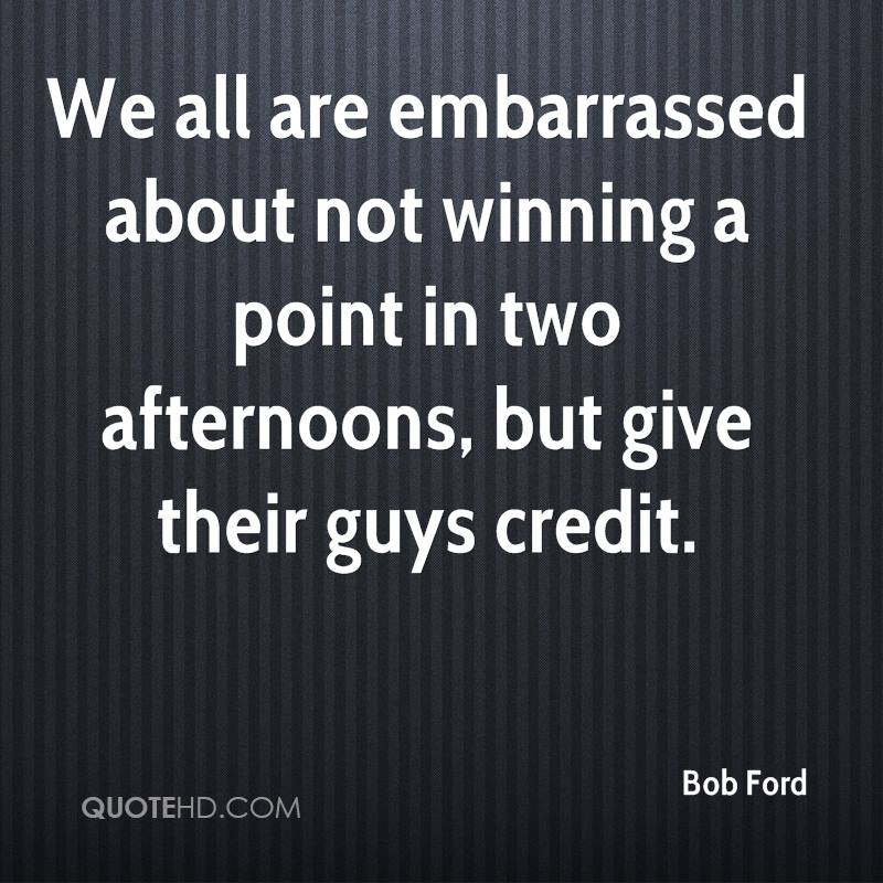 We all are embarrassed about not winning a point in two afternoons, but give their guys credit.