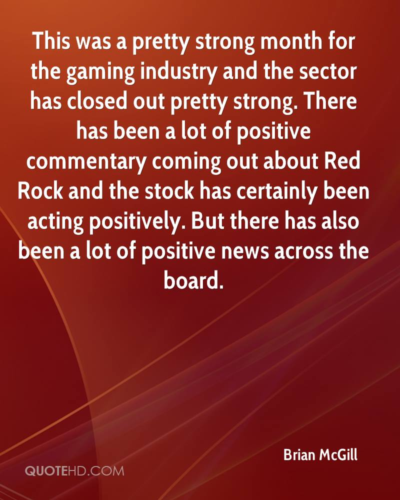 This was a pretty strong month for the gaming industry and the sector has closed out pretty strong. There has been a lot of positive commentary coming out about Red Rock and the stock has certainly been acting positively. But there has also been a lot of positive news across the board.