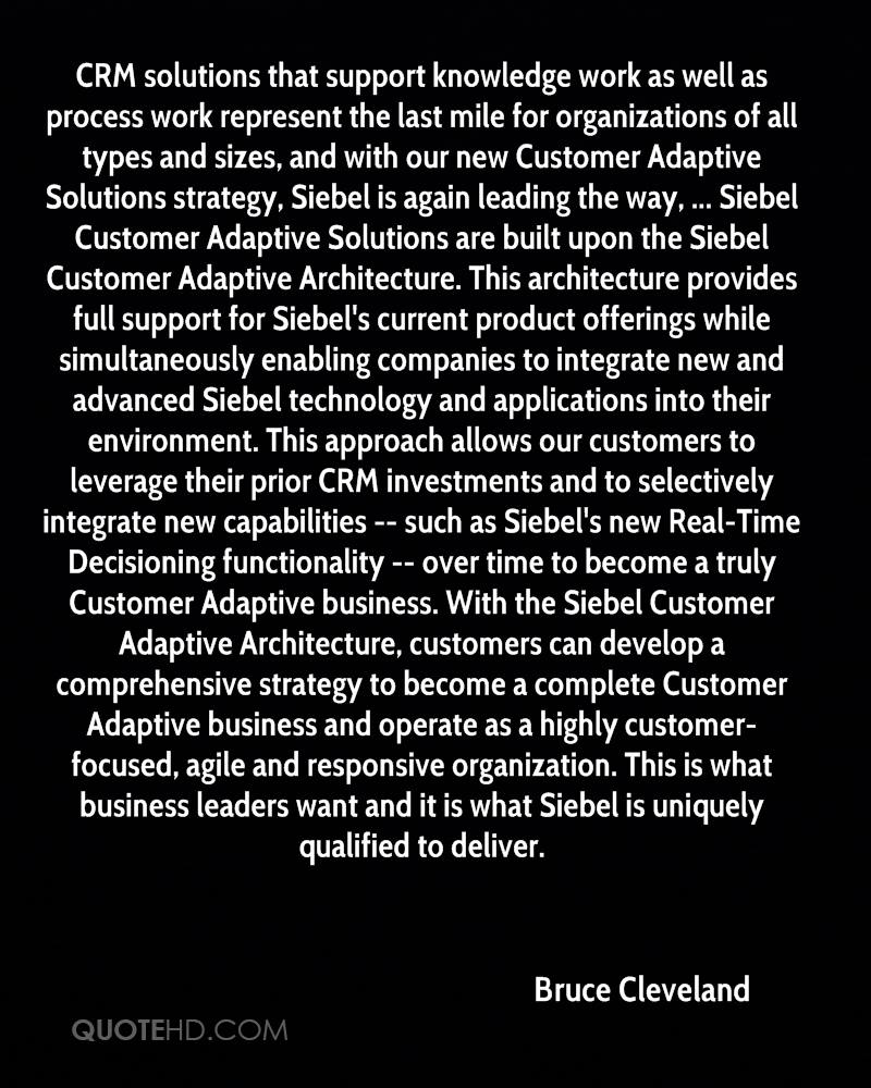 CRM solutions that support knowledge work as well as process work represent the last mile for organizations of all types and sizes, and with our new Customer Adaptive Solutions strategy, Siebel is again leading the way, ... Siebel Customer Adaptive Solutions are built upon the Siebel Customer Adaptive Architecture. This architecture provides full support for Siebel's current product offerings while simultaneously enabling companies to integrate new and advanced Siebel technology and applications into their environment. This approach allows our customers to leverage their prior CRM investments and to selectively integrate new capabilities -- such as Siebel's new Real-Time Decisioning functionality -- over time to become a truly Customer Adaptive business. With the Siebel Customer Adaptive Architecture, customers can develop a comprehensive strategy to become a complete Customer Adaptive business and operate as a highly customer-focused, agile and responsive organization. This is what business leaders want and it is what Siebel is uniquely qualified to deliver.