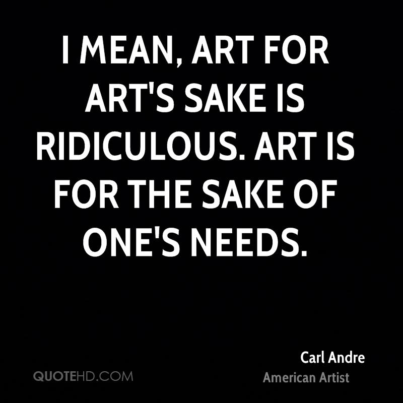 I mean, art for art's sake is ridiculous. Art is for the sake of one's needs.
