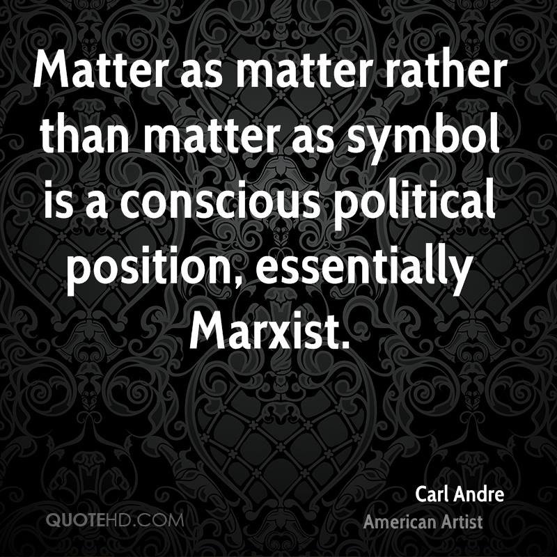 Matter as matter rather than matter as symbol is a conscious political position, essentially Marxist.
