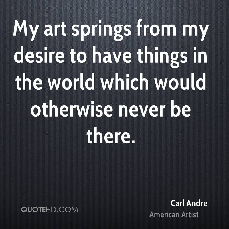 My art springs from my desire to have things in the world which would otherwise never be there.