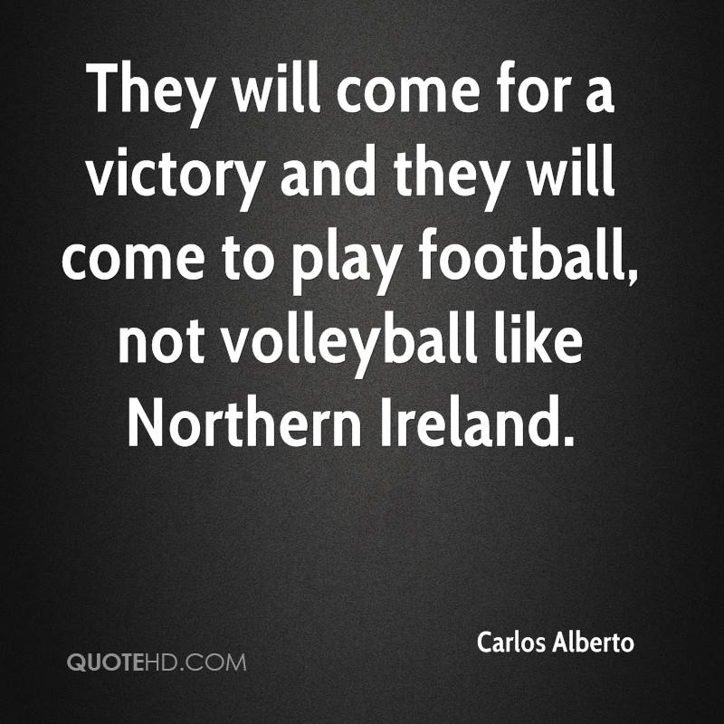 They will come for a victory and they will come to play football, not volleyball like Northern Ireland.
