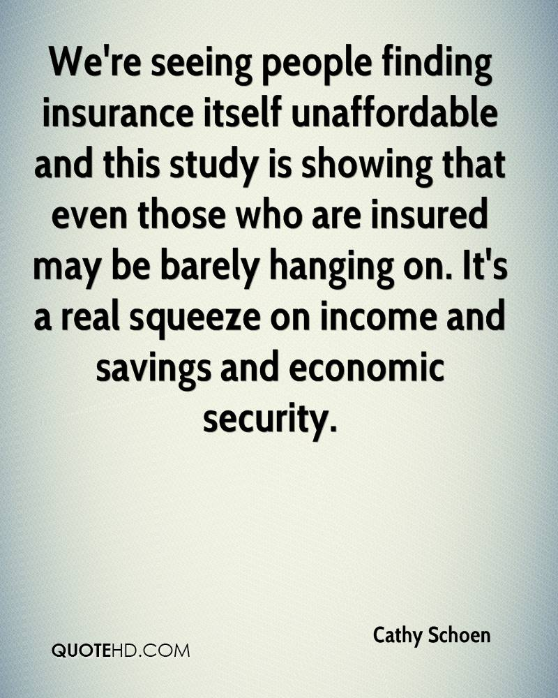 We're seeing people finding insurance itself unaffordable and this study is showing that even those who are insured may be barely hanging on. It's a real squeeze on income and savings and economic security.