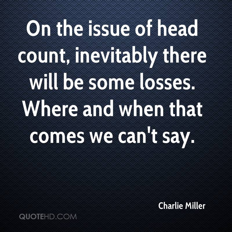 On the issue of head count, inevitably there will be some losses. Where and when that comes we can't say.